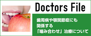 Doctors File 歯周病や顎関節症にも関係する「噛み合わせ」治療について