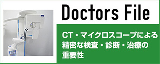 Doctors File CT・マイクロスコープによる精密な検査・診断・治療の重要性