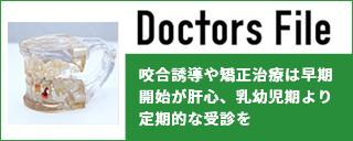 Doctors File 咬合誘導や矯正治療は早期開始が肝心、乳幼児期より定期的な受診を
